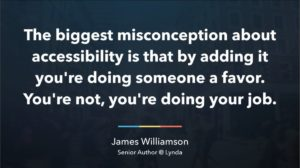 Quote: The biggest misconception about accessibility is that by adding it. you're doing someone a favor. You're not, you're doing your job. By James Williamson
